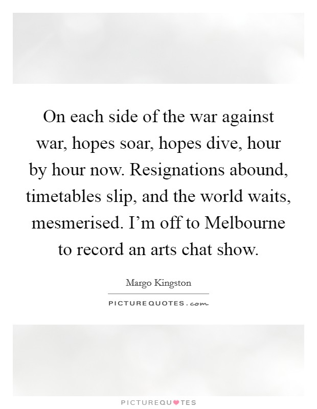 On each side of the war against war, hopes soar, hopes dive, hour by hour now. Resignations abound, timetables slip, and the world waits, mesmerised. I'm off to Melbourne to record an arts chat show Picture Quote #1
