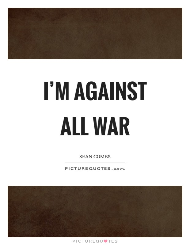 I'm against all war Picture Quote #1