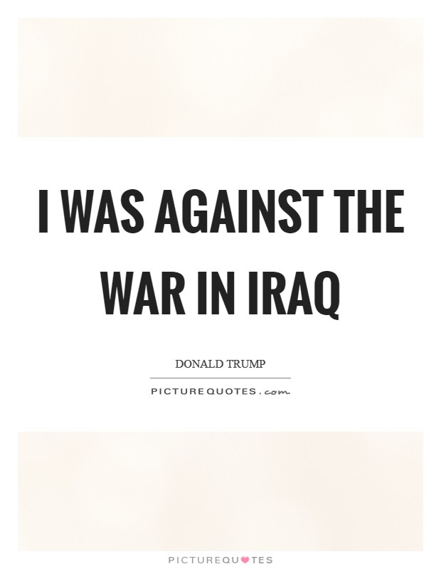 I was against the war in Iraq Picture Quote #1