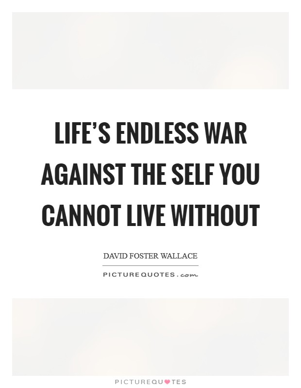 Life's endless war against the self you cannot live without Picture Quote #1