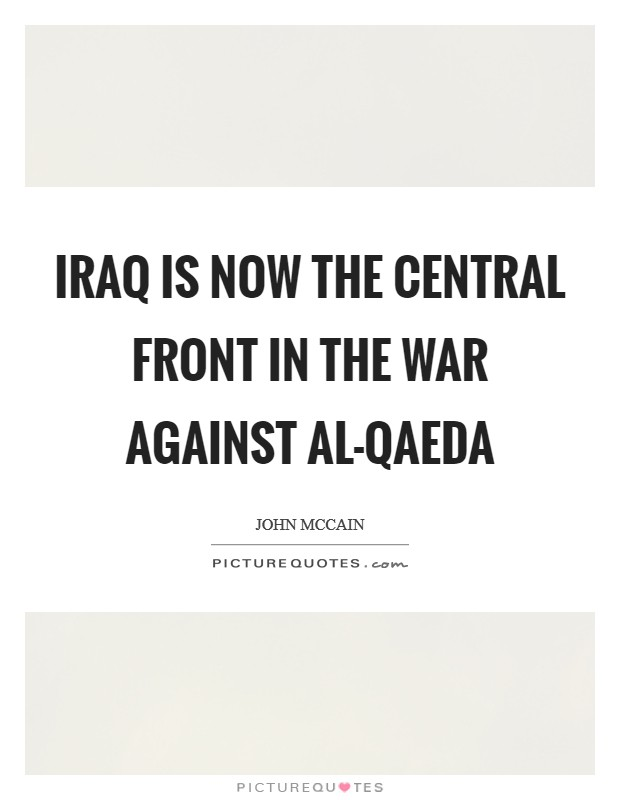 Iraq is now the central front in the war against al-Qaeda Picture Quote #1
