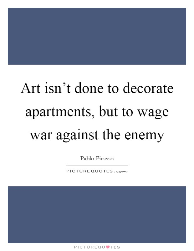 Art isn't done to decorate apartments, but to wage war against the enemy Picture Quote #1