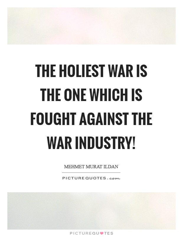 The holiest war is the one which is fought against the war industry! Picture Quote #1