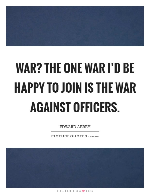 War? The one war I'd be happy to join is the war against officers Picture Quote #1