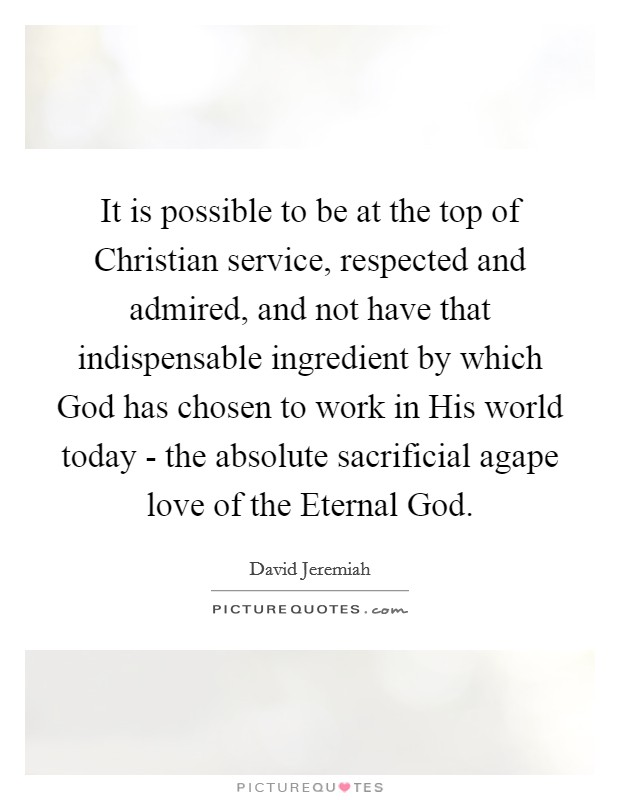 It is possible to be at the top of Christian service, respected and admired, and not have that indispensable ingredient by which God has chosen to work in His world today - the absolute sacrificial agape love of the Eternal God Picture Quote #1