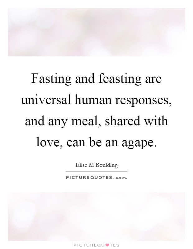 Fasting and feasting are universal human responses, and any meal, shared with love, can be an agape Picture Quote #1