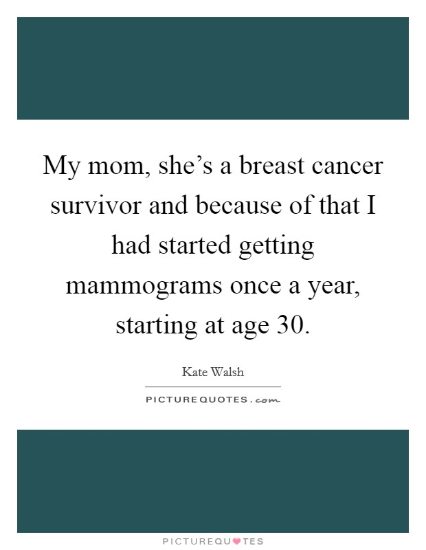My mom, she's a breast cancer survivor and because of that I had started getting mammograms once a year, starting at age 30 Picture Quote #1