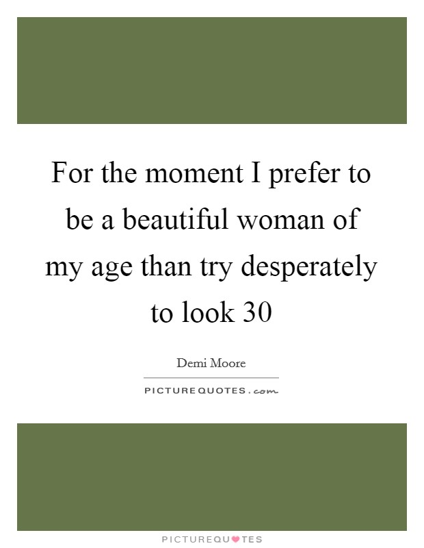 For the moment I prefer to be a beautiful woman of my age than try desperately to look 30 Picture Quote #1