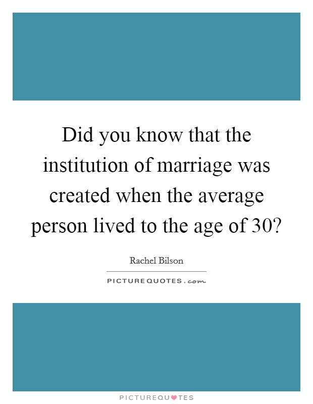 Did you know that the institution of marriage was created when the average person lived to the age of 30? Picture Quote #1