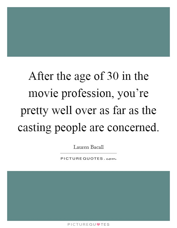 After the age of 30 in the movie profession, you're pretty well over as far as the casting people are concerned Picture Quote #1