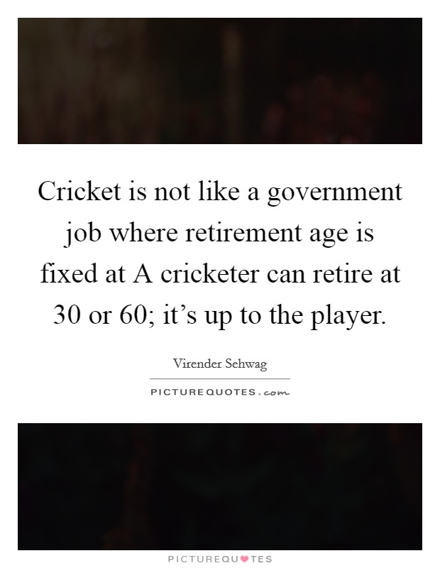 Cricket is not like a government job where retirement age is fixed at A cricketer can retire at 30 or 60; it's up to the player Picture Quote #1