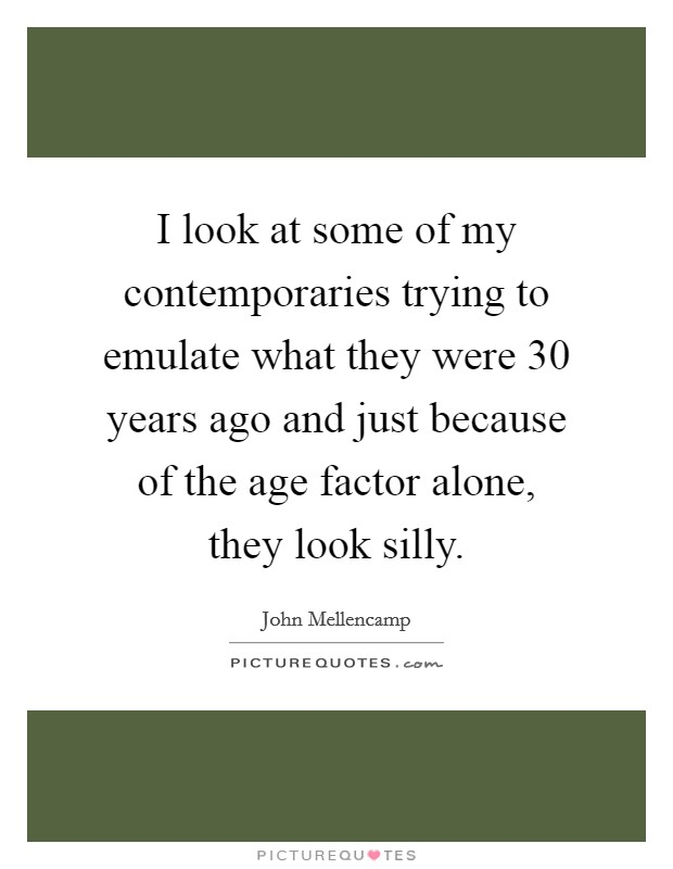 I look at some of my contemporaries trying to emulate what they were 30 years ago and just because of the age factor alone, they look silly Picture Quote #1