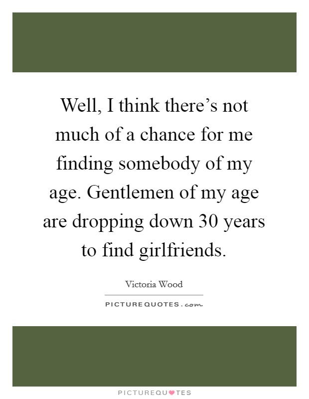 Well, I think there's not much of a chance for me finding somebody of my age. Gentlemen of my age are dropping down 30 years to find girlfriends Picture Quote #1