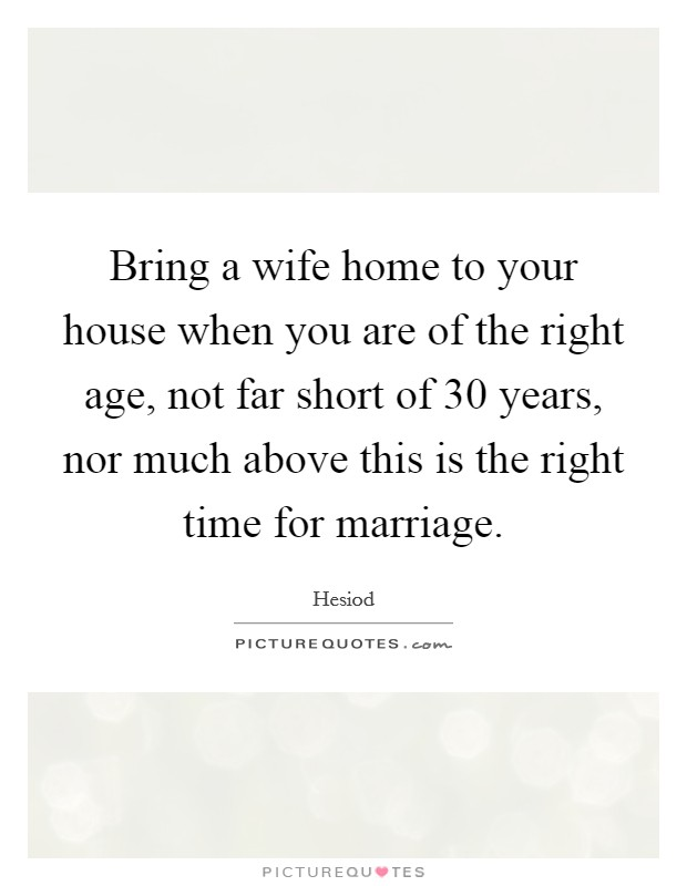 Bring a wife home to your house when you are of the right age, not far short of 30 years, nor much above this is the right time for marriage Picture Quote #1