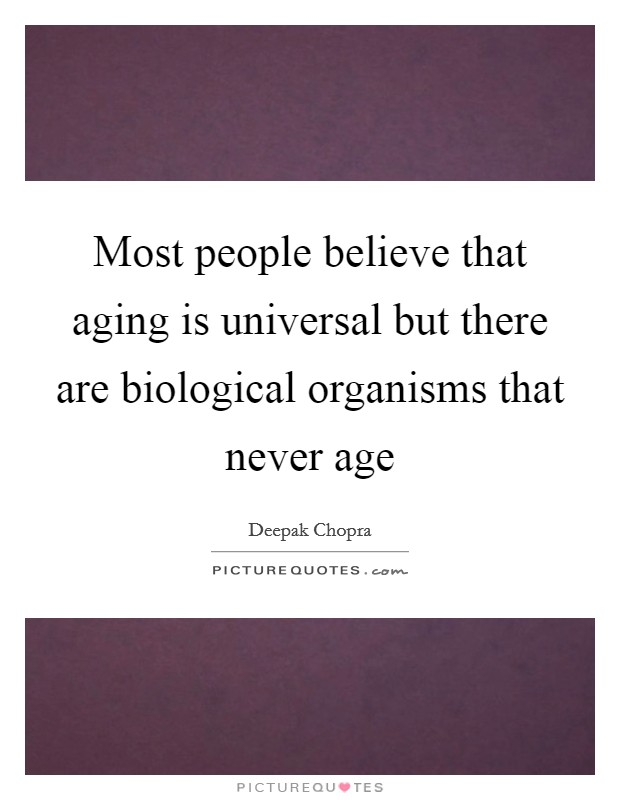 Most people believe that aging is universal but there are biological organisms that never age Picture Quote #1
