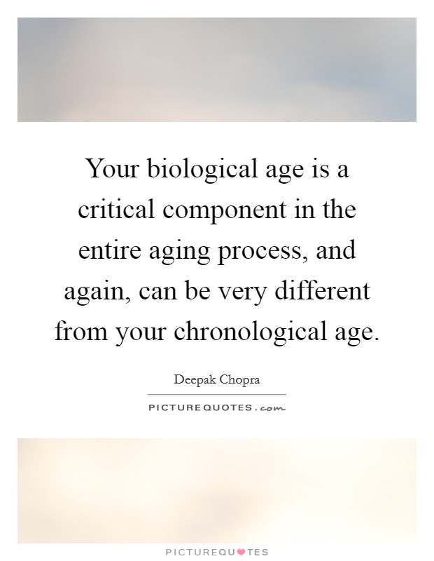 Your biological age is a critical component in the entire aging process, and again, can be very different from your chronological age Picture Quote #1