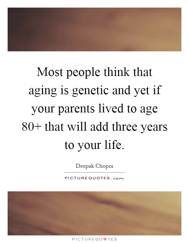 Most people think that aging is genetic and yet if your parents lived to age 80  that will add three years to your life Picture Quote #1