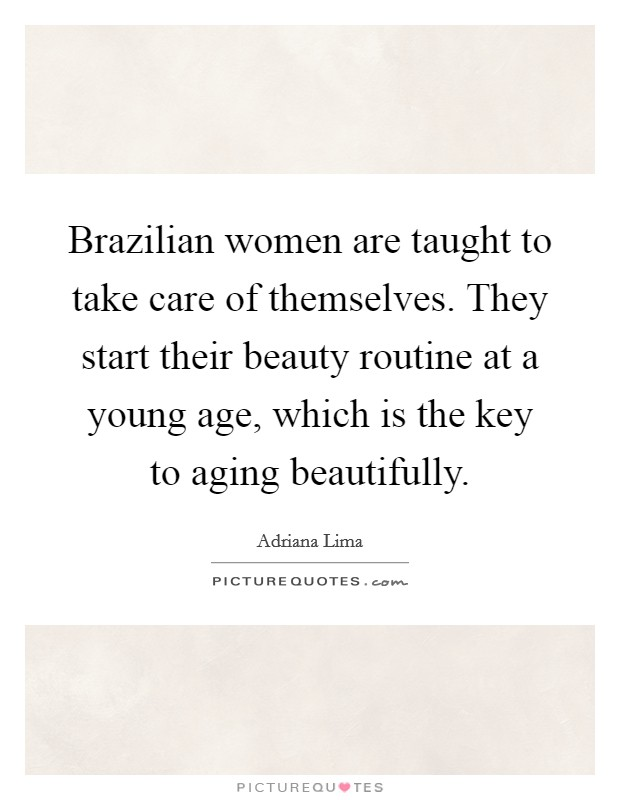 Brazilian women are taught to take care of themselves. They start their beauty routine at a young age, which is the key to aging beautifully Picture Quote #1