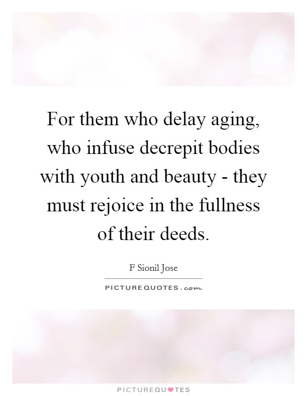 For them who delay aging, who infuse decrepit bodies with youth and beauty - they must rejoice in the fullness of their deeds Picture Quote #1