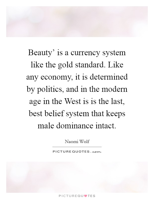 Beauty' is a currency system like the gold standard. Like any economy, it is determined by politics, and in the modern age in the West is is the last, best belief system that keeps male dominance intact Picture Quote #1