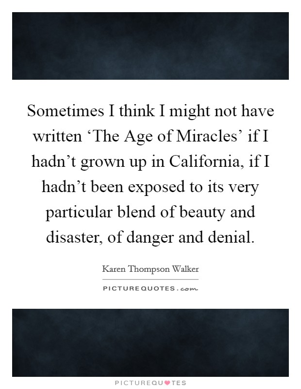 Sometimes I think I might not have written 'The Age of Miracles' if I hadn't grown up in California, if I hadn't been exposed to its very particular blend of beauty and disaster, of danger and denial Picture Quote #1