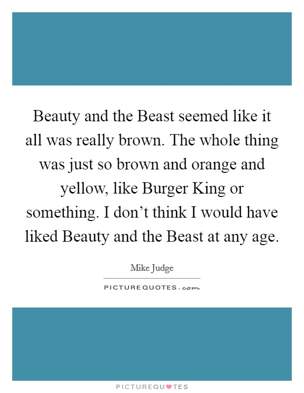 Beauty and the Beast seemed like it all was really brown. The whole thing was just so brown and orange and yellow, like Burger King or something. I don't think I would have liked Beauty and the Beast at any age Picture Quote #1