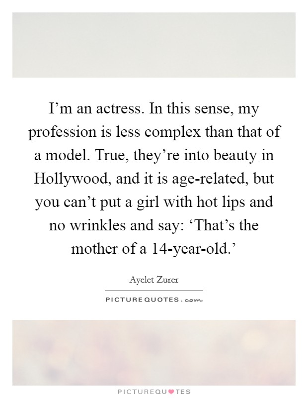 I'm an actress. In this sense, my profession is less complex than that of a model. True, they're into beauty in Hollywood, and it is age-related, but you can't put a girl with hot lips and no wrinkles and say: 'That's the mother of a 14-year-old.' Picture Quote #1