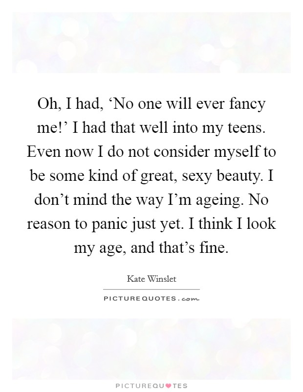 Oh, I had, 'No one will ever fancy me!' I had that well into my teens. Even now I do not consider myself to be some kind of great, sexy beauty. I don't mind the way I'm ageing. No reason to panic just yet. I think I look my age, and that's fine Picture Quote #1