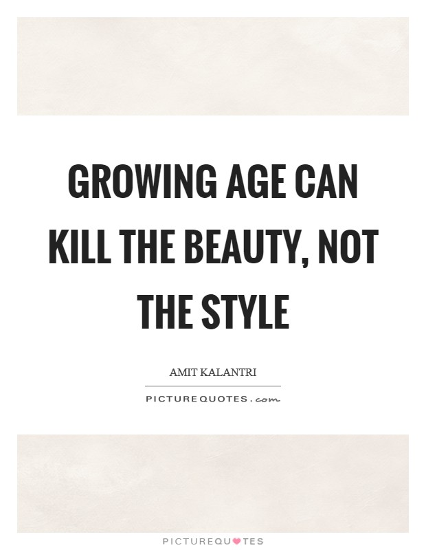 Growing age can kill the beauty, not the style Picture Quote #1