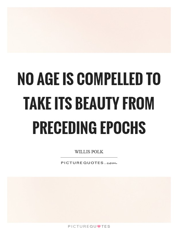 No age is compelled to take its beauty from preceding epochs Picture Quote #1