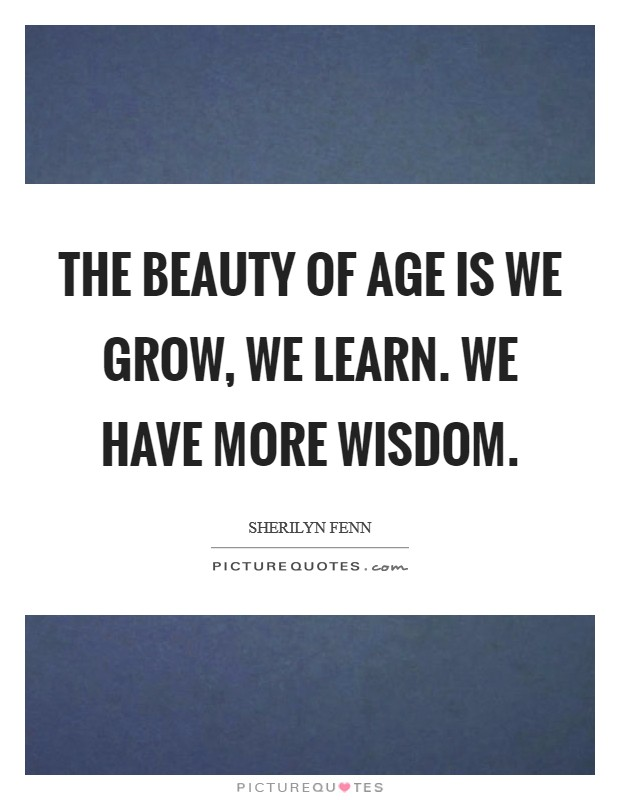 The beauty of age is we grow, we learn. We have more wisdom Picture Quote #1