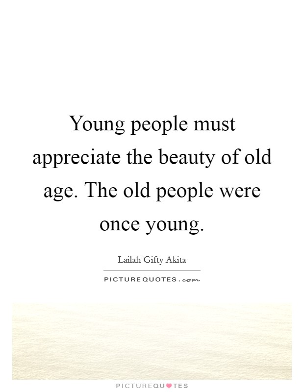 Young people must appreciate the beauty of old age. The old people were once young Picture Quote #1