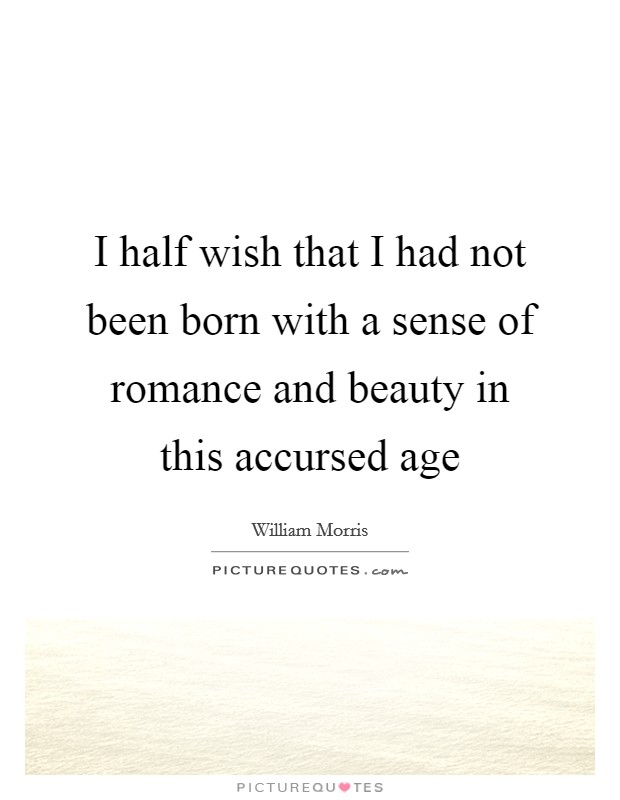 I half wish that I had not been born with a sense of romance and beauty in this accursed age Picture Quote #1
