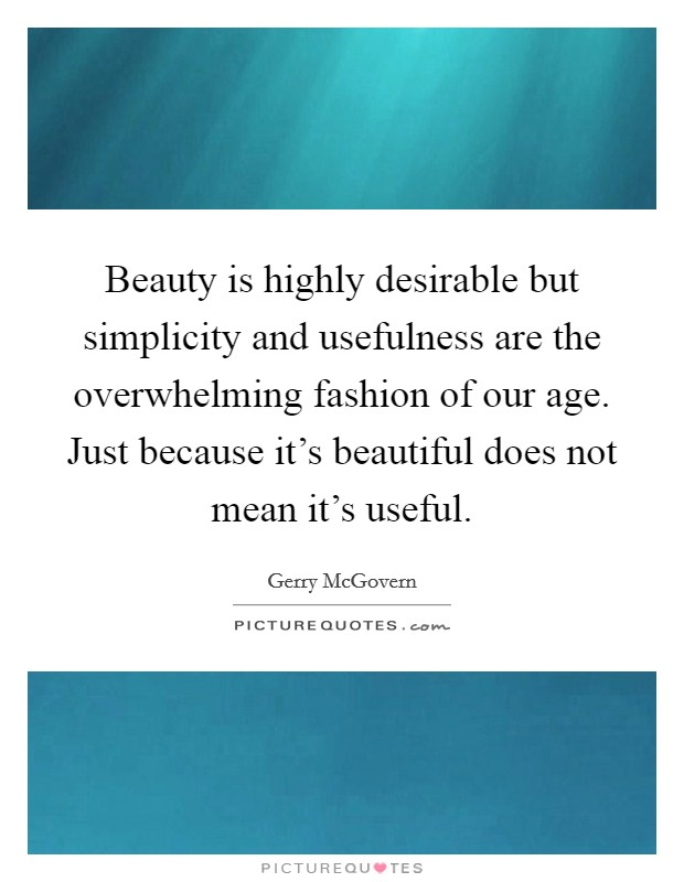 Beauty is highly desirable but simplicity and usefulness are the overwhelming fashion of our age. Just because it's beautiful does not mean it's useful Picture Quote #1