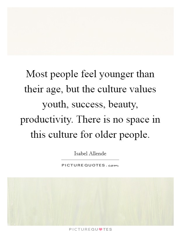 Most people feel younger than their age, but the culture values youth, success, beauty, productivity. There is no space in this culture for older people Picture Quote #1