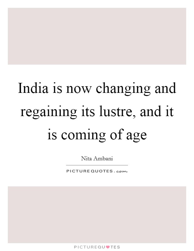 India is now changing and regaining its lustre, and it is coming of age Picture Quote #1