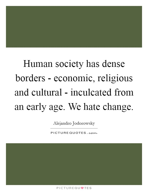 Human society has dense borders - economic, religious and cultural - inculcated from an early age. We hate change Picture Quote #1