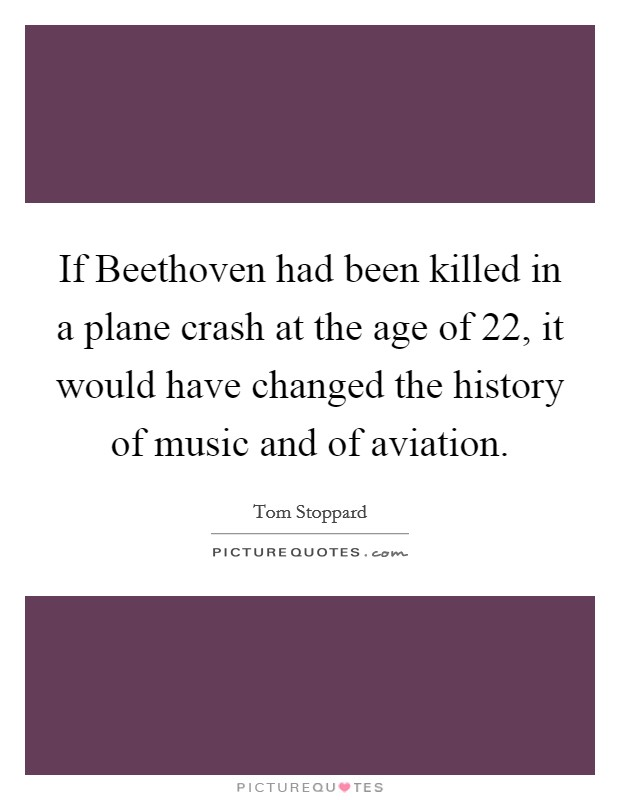 If Beethoven had been killed in a plane crash at the age of 22, it would have changed the history of music and of aviation Picture Quote #1