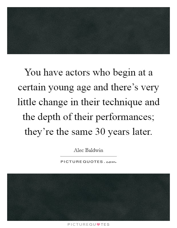 You have actors who begin at a certain young age and there's very little change in their technique and the depth of their performances; they're the same 30 years later Picture Quote #1