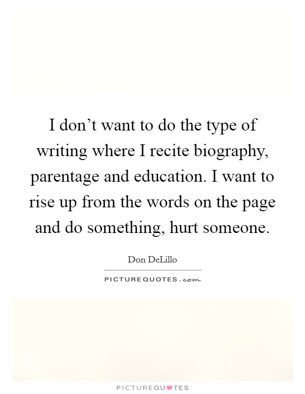 I don't want to do the type of writing where I recite biography, parentage and education. I want to rise up from the words on the page and do something, hurt someone Picture Quote #1