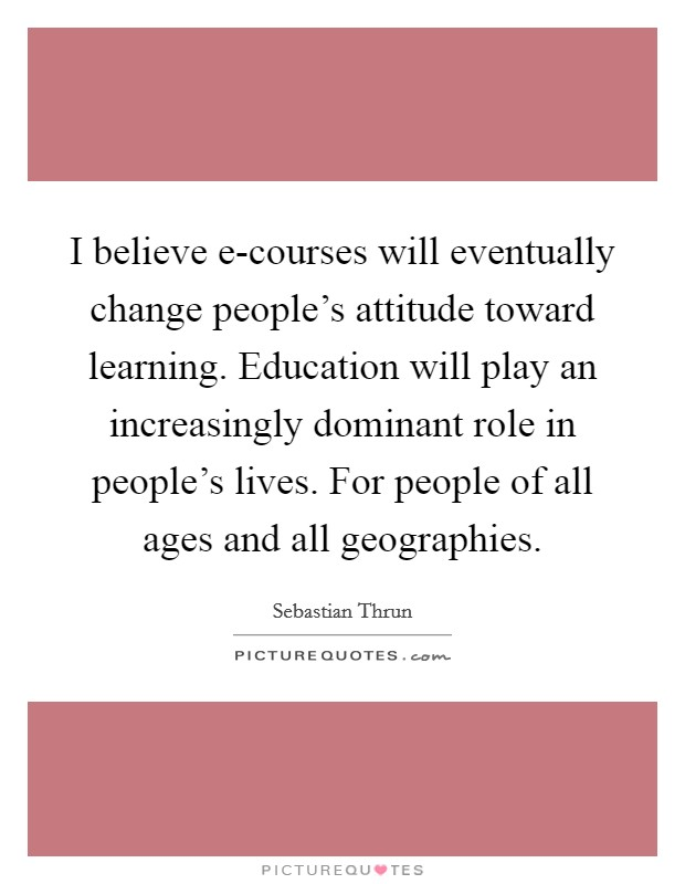 I believe e-courses will eventually change people's attitude toward learning. Education will play an increasingly dominant role in people's lives. For people of all ages and all geographies Picture Quote #1