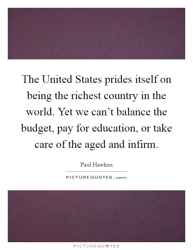 The United States prides itself on being the richest country in the world. Yet we can't balance the budget, pay for education, or take care of the aged and infirm Picture Quote #1