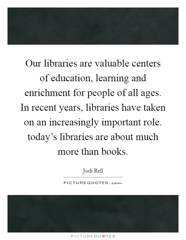 Our libraries are valuable centers of education, learning and enrichment for people of all ages. In recent years, libraries have taken on an increasingly important role. today's libraries are about much more than books Picture Quote #1