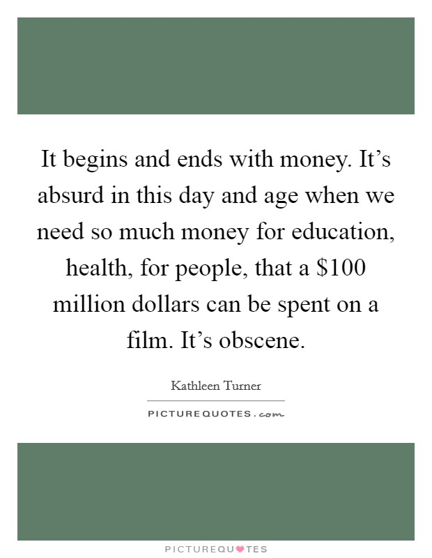 It begins and ends with money. It's absurd in this day and age when we need so much money for education, health, for people, that a $100 million dollars can be spent on a film. It's obscene Picture Quote #1