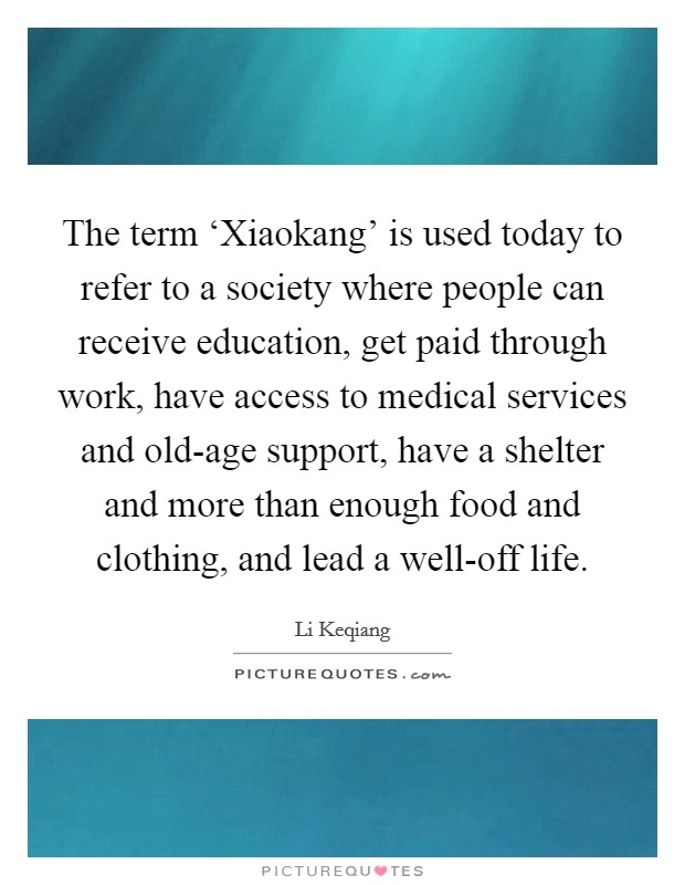 The term 'Xiaokang' is used today to refer to a society where people can receive education, get paid through work, have access to medical services and old-age support, have a shelter and more than enough food and clothing, and lead a well-off life Picture Quote #1