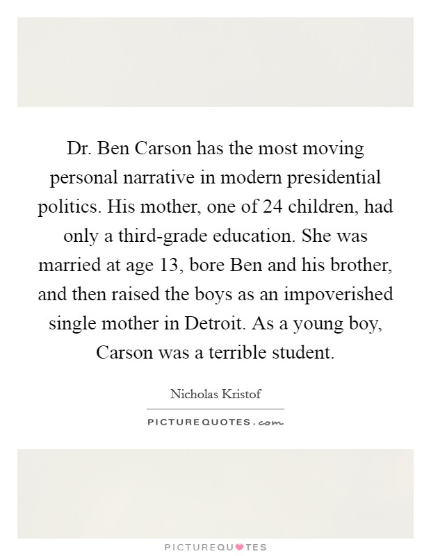 Dr. Ben Carson has the most moving personal narrative in modern presidential politics. His mother, one of 24 children, had only a third-grade education. She was married at age 13, bore Ben and his brother, and then raised the boys as an impoverished single mother in Detroit. As a young boy, Carson was a terrible student Picture Quote #1
