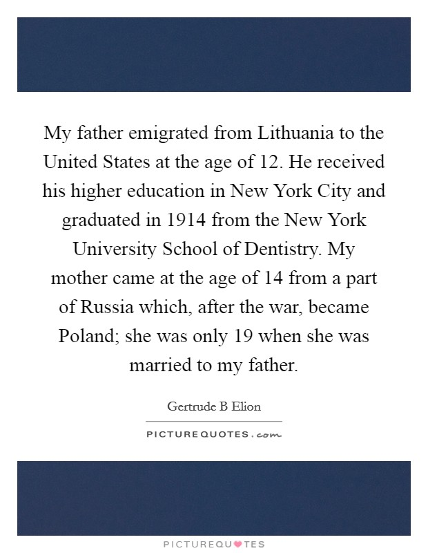 My father emigrated from Lithuania to the United States at the age of 12. He received his higher education in New York City and graduated in 1914 from the New York University School of Dentistry. My mother came at the age of 14 from a part of Russia which, after the war, became Poland; she was only 19 when she was married to my father Picture Quote #1