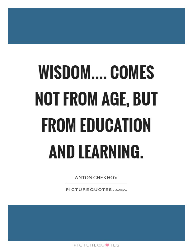 Wisdom.... comes not from age, but from education and learning Picture Quote #1