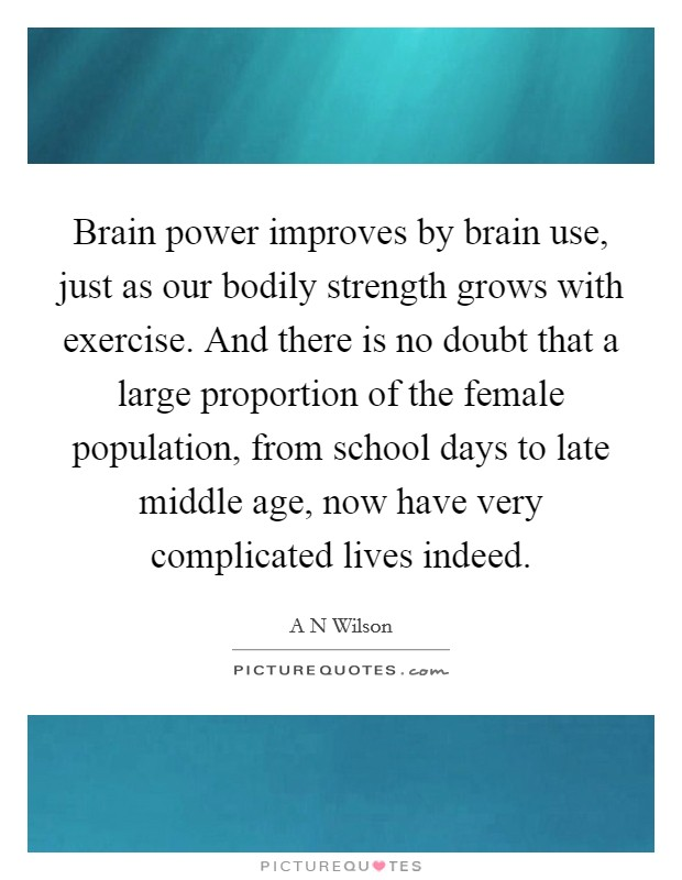 Brain power improves by brain use, just as our bodily strength grows with exercise. And there is no doubt that a large proportion of the female population, from school days to late middle age, now have very complicated lives indeed Picture Quote #1