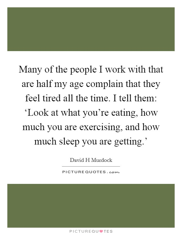 Many of the people I work with that are half my age complain that they feel tired all the time. I tell them: 'Look at what you're eating, how much you are exercising, and how much sleep you are getting.' Picture Quote #1